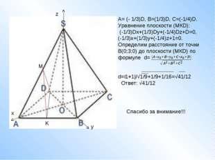 M K A= (- 1/3)D, B=(1/3)D, C=(-1/4)D. Уравнение плоскости (МКD): (-1/3)Dx+(1/