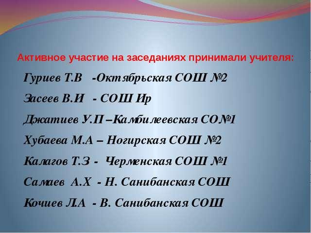 Активное участие на заседаниях принимали учителя: Гуриев Т.В -Октябрьская СОШ...