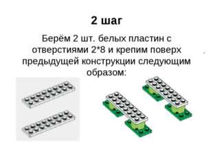 2 шаг Берём 2 шт. белых пластин с отверстиями 2*8 и крепим поверх предыдущей