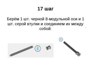 17 шаг Берём 1 шт. черной 8-модульной оси и 1 шт. серой втулки и соединяем их