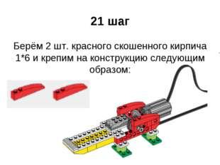 21 шаг Берём 2 шт. красного скошенного кирпича 1*6 и крепим на конструкцию сл