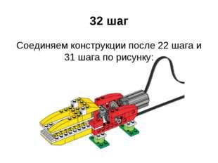 32 шаг Соединяем конструкции после 22 шага и 31 шага по рисунку: