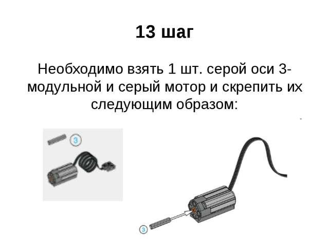13 шаг Необходимо взять 1 шт. серой оси 3-модульной и серый мотор и скрепить...