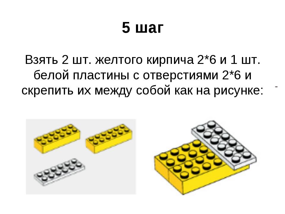 5 шаг Взять 2 шт. желтого кирпича 2*6 и 1 шт. белой пластины с отверстиями 2*...
