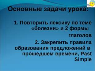1. Повторить лексику по теме «болезни» и 2 формы глаголов 2. Закрепить правил