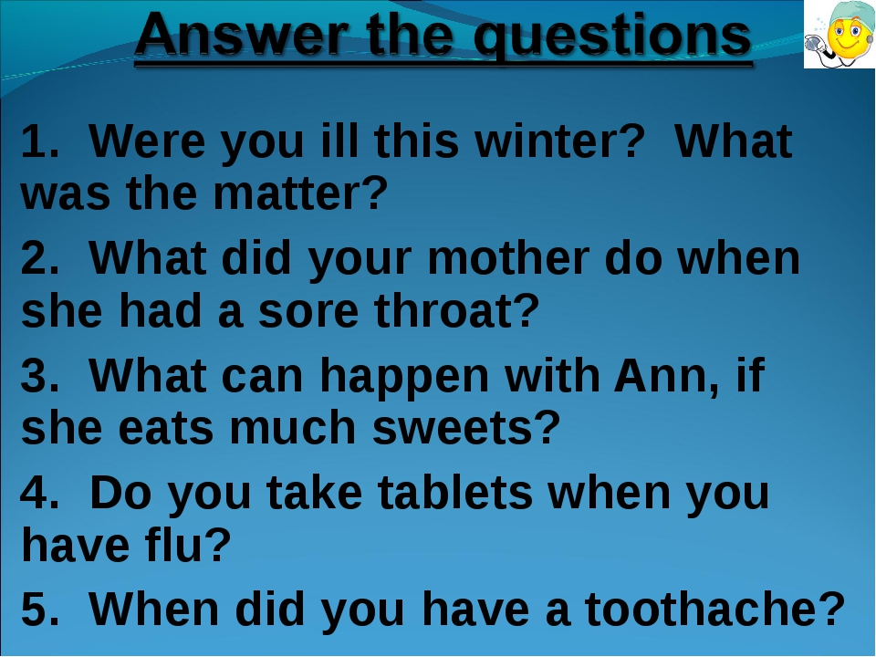 1. Were you ill this winter? What was the matter? 2. What did your mother do...
