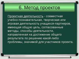 6. Метод проектов Проектная деятельность - совместная учебно-познавательная,