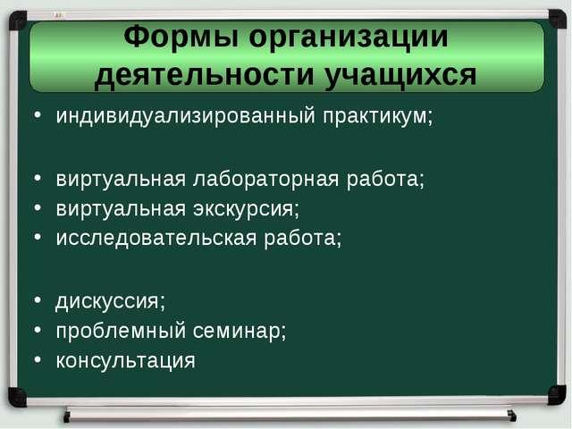 Формы организации деятельности учащихся индивидуализированный практикум; вирт...