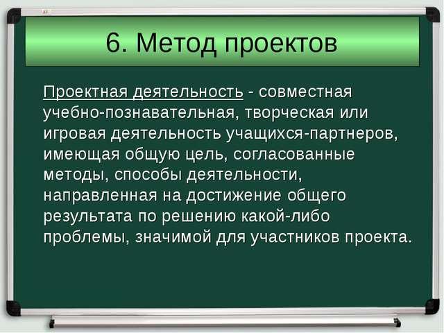 6. Метод проектов Проектная деятельность - совместная учебно-познавательная,...