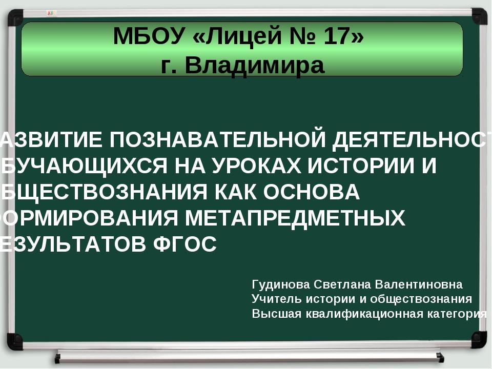 МБОУ «Лицей № 17» г. Владимира РАЗВИТИЕ ПОЗНАВАТЕЛЬНОЙ ДЕЯТЕЛЬНОСТИ ОБУЧАЮЩИХ...