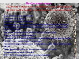 Проблемный вопрос. 1.Почему с вирусами – возбудителями заболеваний трудно вес