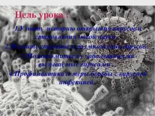 Цель урока : 1.Узнать историю открытия вирусов и становления новой науки . 2.
