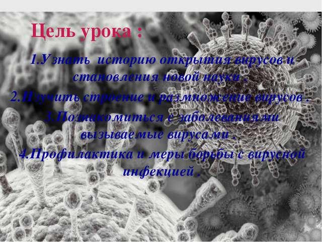 Цель урока : 1.Узнать историю открытия вирусов и становления новой науки . 2....