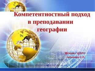 Компетентностный подход в преподавании географии Методист ЦДЮТ Антоненко Е.Н