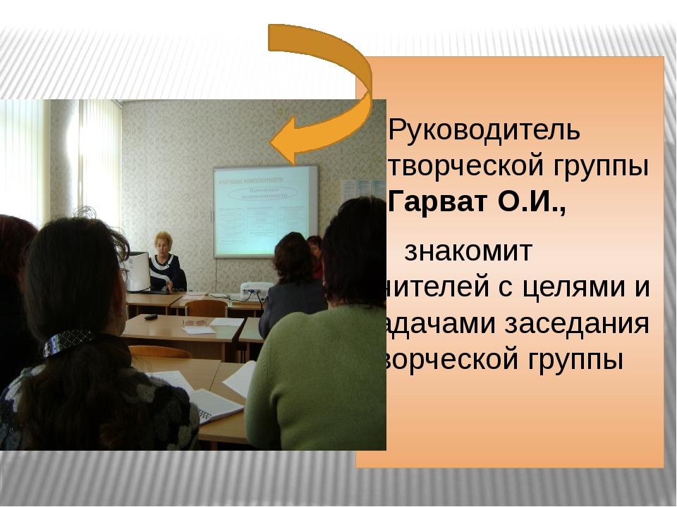 Руководитель творческой группы Гарват О.И.,  знакомит учителей с целями и з...