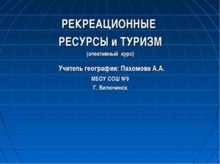 РЕКРЕАЦИОННЫЕ РЕСУРСЫ и ТУРИЗМ (элективный курс) Учитель географии: Пахомова