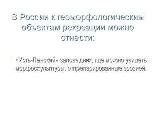 В России к геоморфологическим объектам рекреации можно отнести: «Усть-Ленский