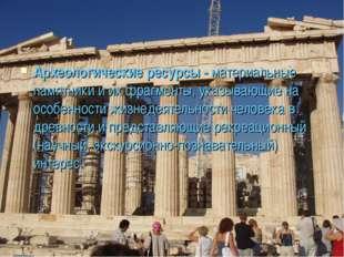 Археологические ресурсы - материальные памятники и их фрагменты, указывающие