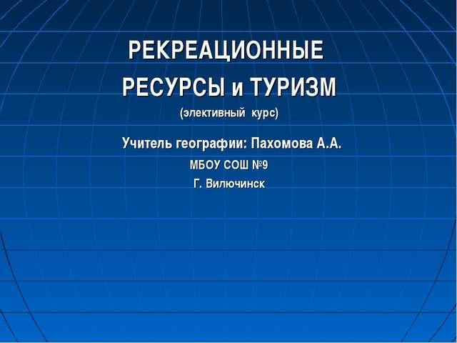 РЕКРЕАЦИОННЫЕ РЕСУРСЫ и ТУРИЗМ (элективный курс) Учитель географии: Пахомова...