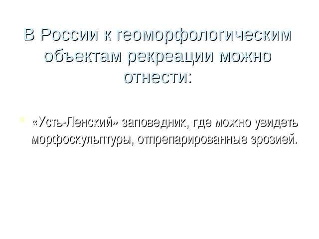 В России к геоморфологическим объектам рекреации можно отнести: «Усть-Ленский...