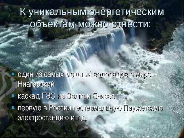К уникальным энергетическим объектам можно отнести: один из самых мощный вод...