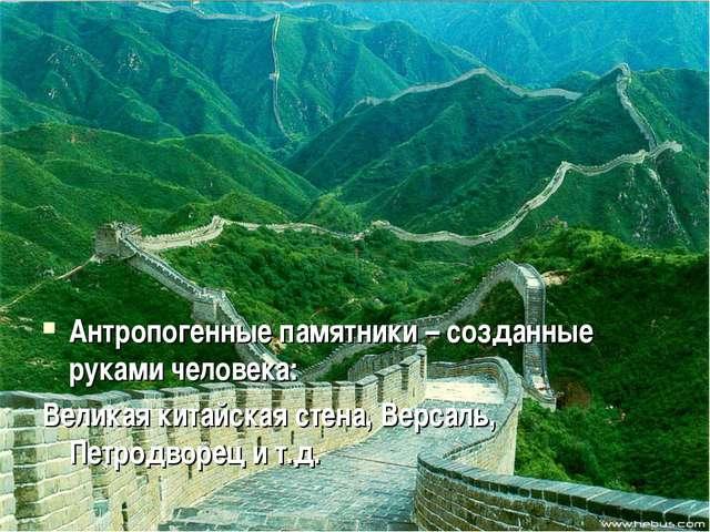 Антропогенные памятники – созданные руками человека: Великая китайская стена...