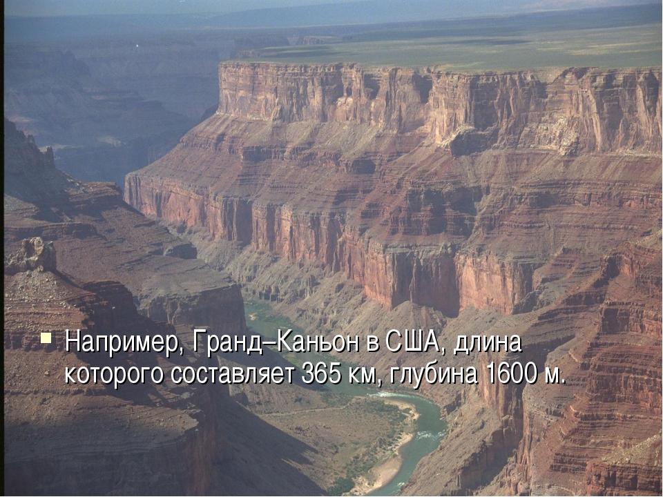 Например, Гранд–Каньон в США, длина которого составляет 365 км, глубина 1600...