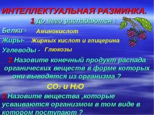 ИНТЕЛЛЕКТУАЛЬНАЯ РАЗМИНКА. 1.До чего распадаются : Белки - Жиры- Углеводы - 2