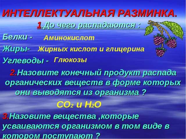 ИНТЕЛЛЕКТУАЛЬНАЯ РАЗМИНКА. 1.До чего распадаются : Белки - Жиры- Углеводы - 2...