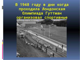В 1948 году в дни когда проходила Лондонская Олимпиада Гуттман организовал сп