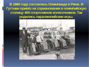 В 1960 году состоялась Олимпиада в Риме. И Гуттман привёз на соревнования в о