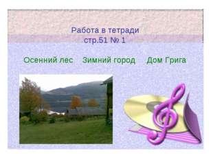 Работа в тетради стр.51 № 1 Осенний лес Зимний город Дом Грига