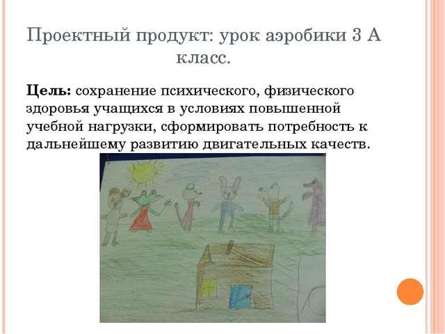 Проектный продукт: урок аэробики 3 А класс. Цель: сохранение психического, фи...