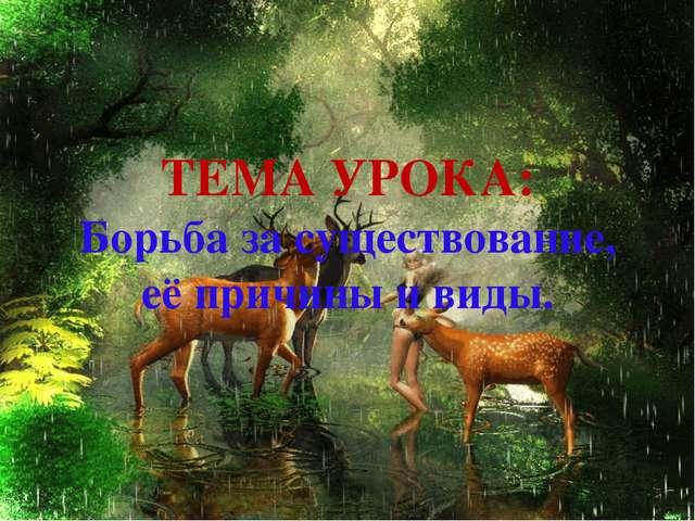ТЕМА УРОКА: Борьба за существование, её причины и виды.