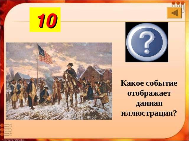 Война за независимость США Какое событие отображает данная иллюстрация? 10