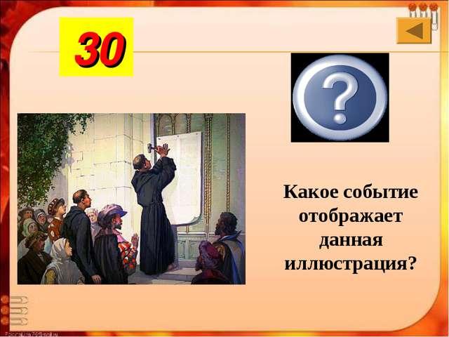 Рефор-мация Какое событие отображает данная иллюстрация? 30