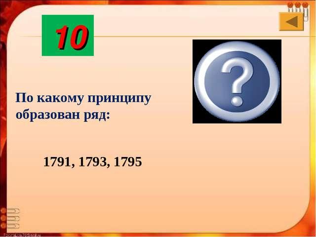 1791, 1793, 1795 конституции Франции 10 По какому принципу образован ряд: