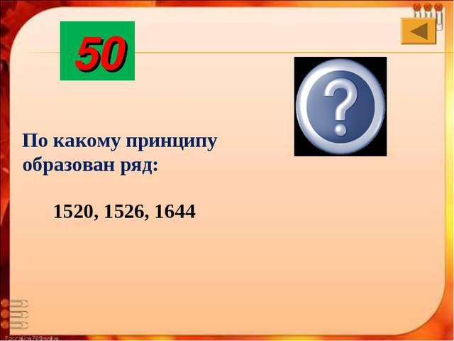 1520, 1526, 1644 Создание империй на Востоке 50 По какому принципу образован...