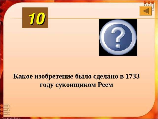 Какое изобретение было сделано в 1733 году суконщиком Реем Механи-ческий челн...