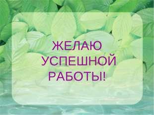ЖЕЛАЮ УСПЕШНОЙ РАБОТЫ!