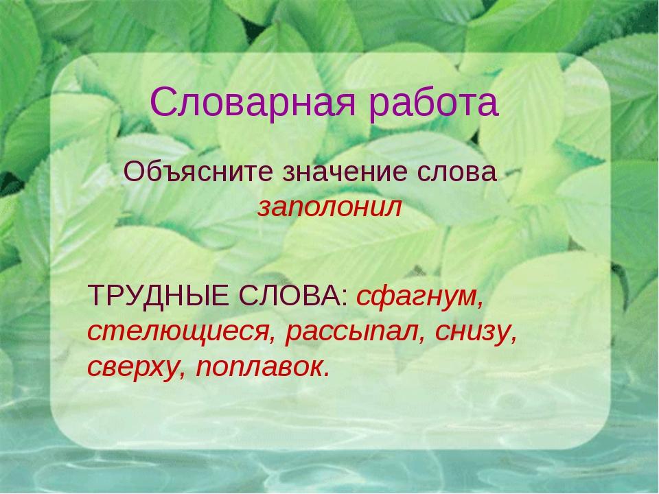 Словарная работа Объясните значение слова заполонил ТРУДНЫЕ СЛОВА: сфагнум, с...