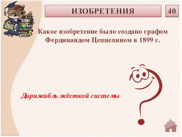 Дирижабль жёсткой системы Какое изобретение было создано графом Фердинандом Ц...