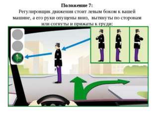 Положение 7: Регулировщик движения стоит левым боком к вашей машине, а его ру
