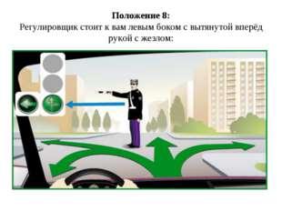 Положение 8: Регулировщик стоит к вам левым боком с вытянутой вперёд рукой с