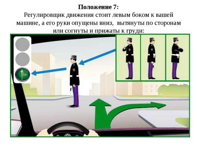 Положение 7: Регулировщик движения стоит левым боком к вашей машине, а его ру...