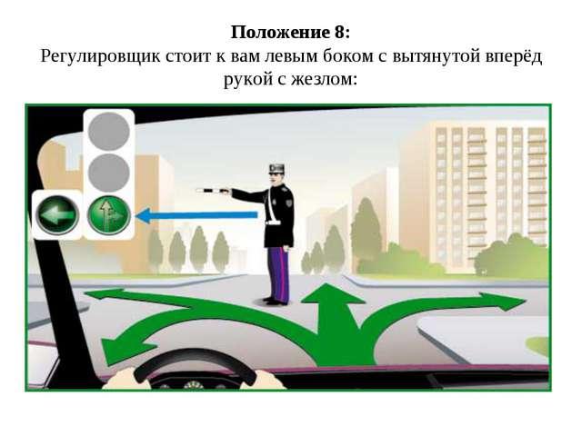 Положение 8: Регулировщик стоит к вам левым боком с вытянутой вперёд рукой с...