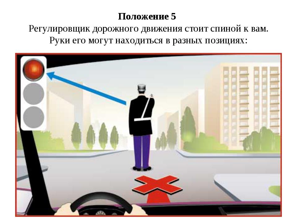 Положение 5 Регулировщик дорожного движения стоит спиной к вам. Руки его могу...