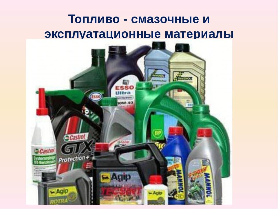 Топливо - смазочные и эксплуатационные материалы