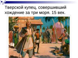 Тверской купец, совершивший хождение за три моря. 15 век.