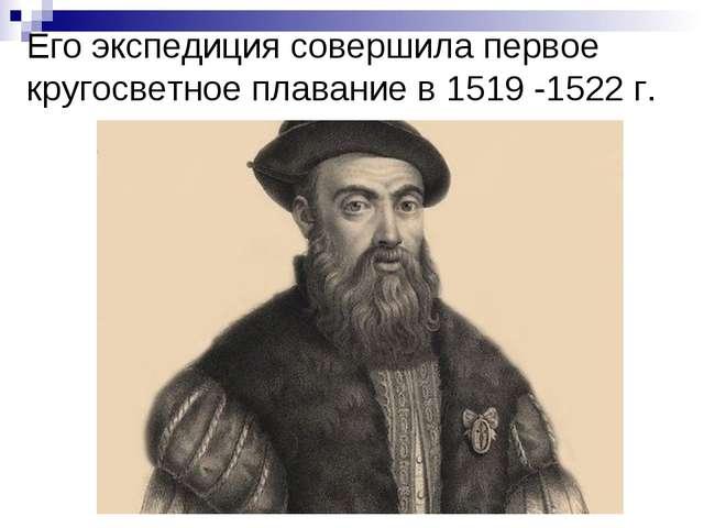 Его экспедиция совершила первое кругосветное плавание в 1519 -1522 г.